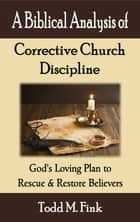 A Biblical Analysis of Corrective Church Discipline: God's Loving Plan to Rescue and Restore Believers ebook by Dr. Todd M. Fink