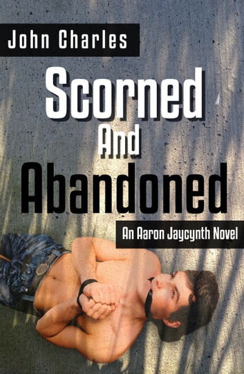 Scorned and Abandoned (An Aaron Jaycynth Mystery) ebook by John Charles