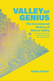Valley of Genius - The Uncensored History of Silicon Valley (As Told by the Hackers, Founders, and Freaks Who Made It Boom) ebook by Adam Fisher