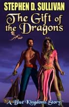 The Gift of the Dragons ebook by Stephen D. Sullivan
