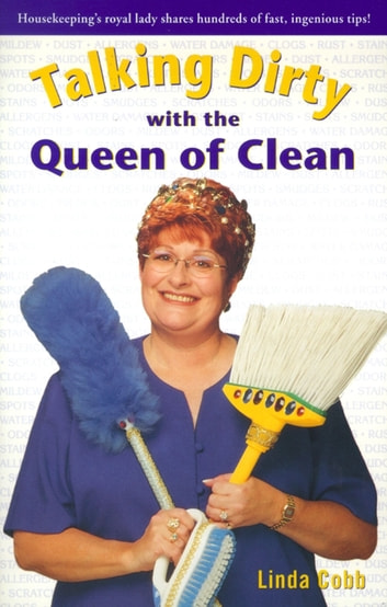 Talking Dirty With The Queen Of Clean - Housekeeping's Royal Lady Shares Hundreds Of Fast, Ingenious Tips! ebook by Linda Cobb