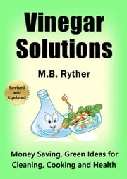 Vinegar Solutions: Money Saving, Green Ideas for Cleaning, Cooking and Health ebook by M.B. Ryther
