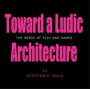 Toward a Ludic Architecture: The Space of Play and Games ebook by Steffen P. Walz
