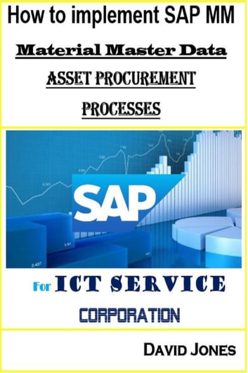 How to Implement SAP MM-Material Master Data and Asset Procurement Processes for ICT service Corporation eBook by David Jones
