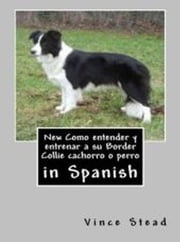 New Como entender y entrenar a su Border Collie cachorro o perro ebook by Vince Stead