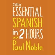 Essential Spanish in 2 hours with Paul Noble: Spanish Made Easy with Your 1 million-best-selling Personal Language Coach audiobook by Paul Noble