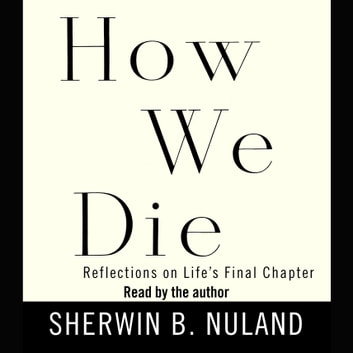 How We Die - Reflections on Life's Final Chapter audiobook by Sherwin B. Nuland