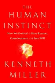 The Human Instinct - How We Evolved to Have Reason, Consciousness, and Free Will ebook by Kenneth R. Miller
