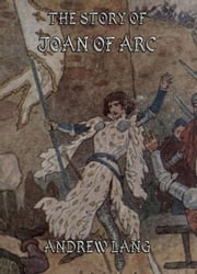 The Story of Joan of Arc - Illustrated & Annotated Edition ebook by Andrew Lang,John Jellicoe