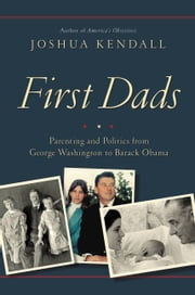First Dads - Parenting and Politics from George Washington to Barack Obama ebook by Joshua Kendall