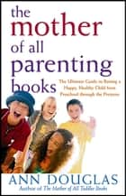 The Mother of All Parenting Books - The Ultimate Guide to Raising a Happy, Healthy Child from Preschool through the Preteens ebook by Ann Douglas