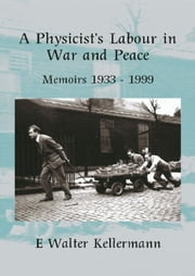 A Physicists Labour in War & Peace ebook by E Walter Kellermann