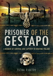 Prisoner of the Gestapo - A Memoir of Survival and Captivity in Wartime Poland ebook by Firth, Tom
