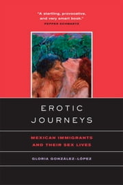 Erotic Journeys: Mexican Immigrants and Their Sex Lives ebook by González-López, Gloria