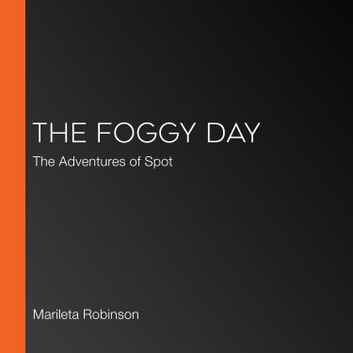 Foggy Day, The - The Adventures of Spot audiobook by Marileta Robinson