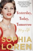 Yesterday, Today, Tomorrow ebook by Sophia Loren