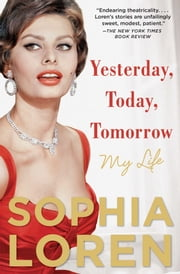 Yesterday, Today, Tomorrow - My Life ebook by Sophia Loren