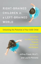 Right-Brained Children in a Left-Brained World - Unlocking the Potential of Your ADD Child ebook by Jeffrey Freed,Laurie Parsons