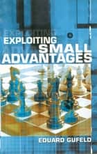 Exploiting Small Advantages ebook by Eduard Gufeld