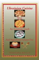 Ukrainian Cuisine with an American Touch and Ingredients-Gluten Free ebook by Nadejda Reilly