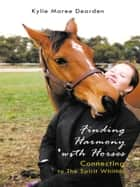 Finding Harmony with Horses - Connecting to the Spirit Within ebook by Kylie Maree Dearden
