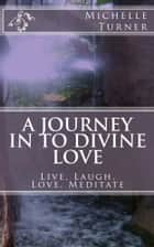 A Journey In to Divine Love ebook by Michelle Turner (Pen Name)
