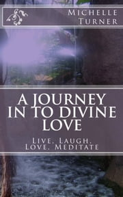 A Journey In to Divine Love - Live, Laugh, Love, Meditate! ebook by Michelle Turner (Pen Name)