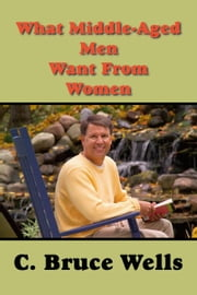 What Middle-Aged Men Want From Women ebook by Wells,C. Bruce