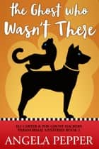 The Ghost Who Wasn't There ebook by Angela Pepper