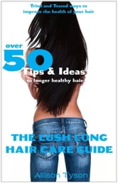 The Lush Long Hair Care Guide ebook by Allison Tyson