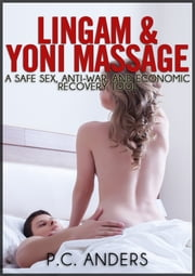 Lingam and Yoni Massage: A Safe Sex, Anti-War, and Economic Recovery Tool ebook by P.C. Anders