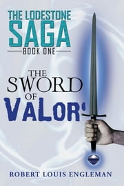 The Sword of Valor' - The Lodestone Saga: Book One ebook by Robert Louis Engleman