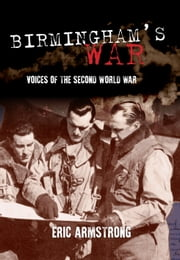 Birmingham's War - Voices of the Second World War ebook by Eric Armstrong