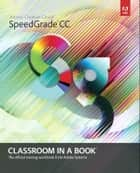 Adobe SpeedGrade CC Classroom in a Book ebook by Adobe Creative Team
