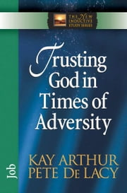 Trusting God in Times of Adversity - Job ebook by Kay Arthur,Pete De Lacy