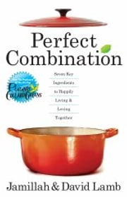 Perfect Combination - Seven Key Ingredients to Happily Living & Loving Together ebook by David Lamb,Jamillah Lamb