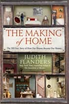 The Making of Home - The 500-Year Story of How Our Houses Became Our Homes eBook by Judith Flanders