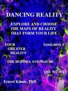 Dancing Reality: Explore and Choose the Maps of Reality that Form Your Life ebook by Ernest Kinnie
