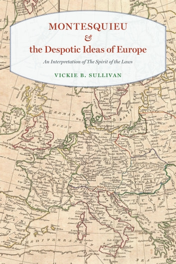 "Montesquieu and the Despotic Ideas of Europe - An Interpretation of ""The Spirit of the Laws"" ebook by Vickie B. Sullivan"