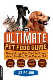 The Ultimate Pet Food Guide - Everything You Need to Know about Feeding Your Dog or Cat ebook by Liz Palika