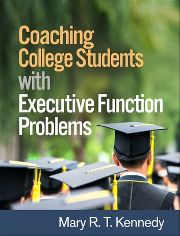 Coaching College Students with Executive Function Problems ebook by Mary R. T. Kennedy, PhD, CCC-SLP