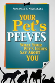 Your Pet's Peeves: What Your Pet's Issues Say About You ebook by Anastasia Nikolskaya
