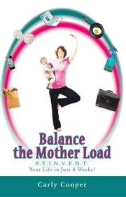 Balance the Mother Load - R.E.I.N.V.E.N.T. Your Life in Just 8 Weeks! ebook by Carly Cooper