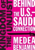 Kingdom of the Unjust - Behind the U.S.Saudi Connection eBook by Medea Benjamin