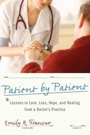 Patient by Patient - Lessons in Love, Loss, Hope, and Healing from a Doctor's Practice ebook by Emily R. Transue, M.D.