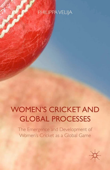 Women's Cricket and Global Processes - The Emergence and Development of Women's Cricket as a Global Game ebook by Philippa Velija