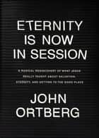 Eternity Is Now in Session - A Radical Rediscovery of What Jesus Really Taught about Salvation, Eternity, and Getting to the Good Place ebook by John Ortberg