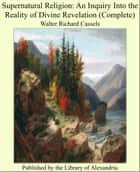 Supernatural Religion: An Inquiry Into the Reality of Divine Revelation (Complete) ebook by Walter Richard Cassels