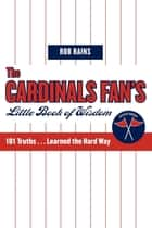 The Cardinals Fan's Little Book of Wisdom - 101 Truths...Learned the Hard Way ebook by Rob Rains