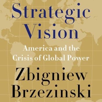 Strategic Vision - America and the Crisis of Global Power audiobook by Zbigniew Brzezinski